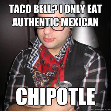 Taco Bell? I only eat authentic mexican Chipotle