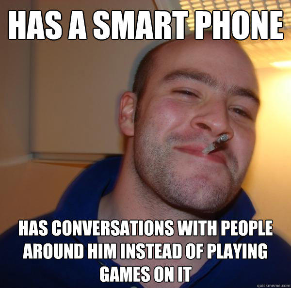 Has a smart phone has conversations with people around him instead of playing games on it